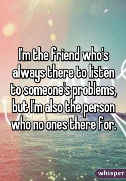 I'm the friend who's always there to listen to someone's problems, but I'm a ...