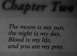 """""""The moon is my sun, the night is my day, blood is my life, and you are my prey.""""    ..."""