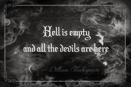Hell is empty and all the devils are here ~ Shakespeare, The Tempest